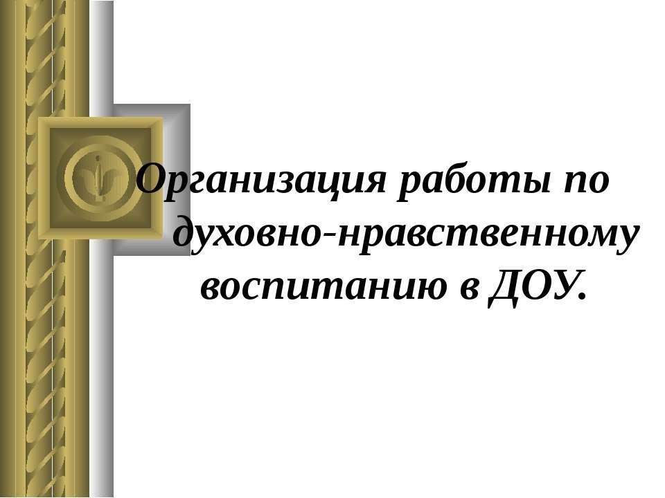 Организация работы по духовно-нравственному воспитанию в ДОУ.