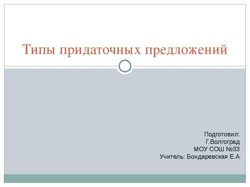 Типы придаточных предложений Подготовил: Г.Волгоград МОУ СОШ №33 Учитель: Бон...