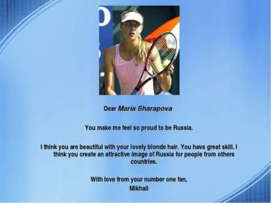 Dear Maria Sharapova You make me feel so proud to be Russia. I think you are ...