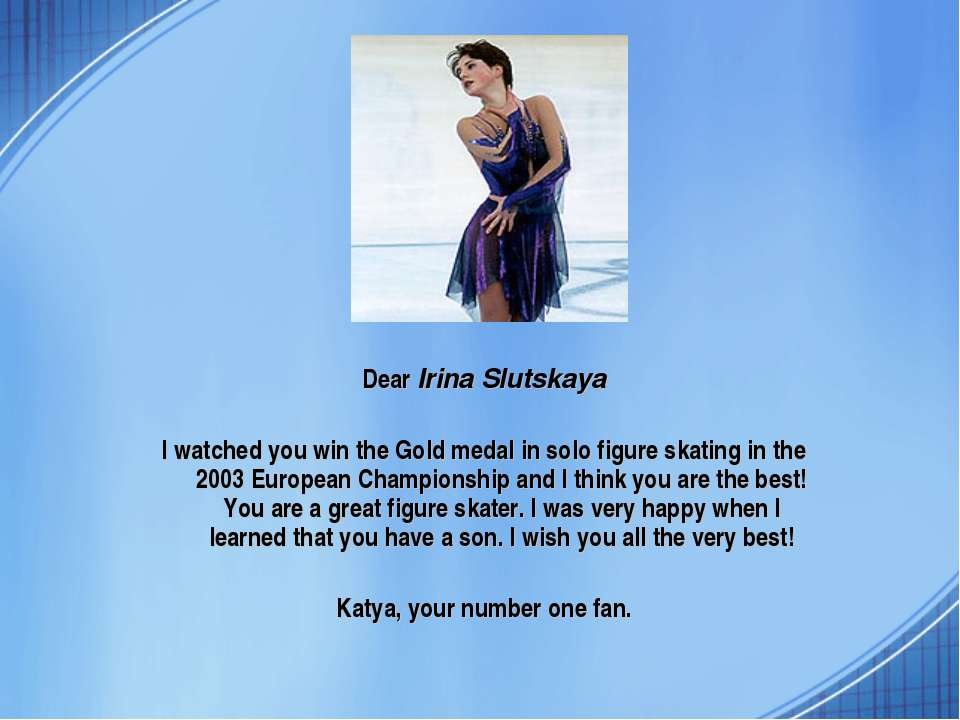 Dear Irina Slutskaya I watched you win the Gold medal in solo figure skating ...