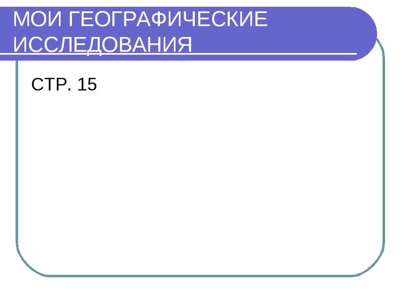 МОИ ГЕОГРАФИЧЕСКИЕ ИССЛЕДОВАНИЯ СТР. 15