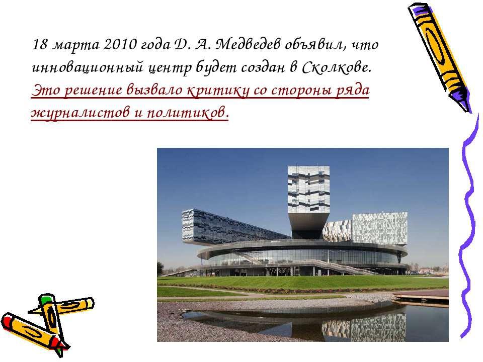 18 марта 2010 года Д. А. Медведев объявил, что инновационный центр будет созд...