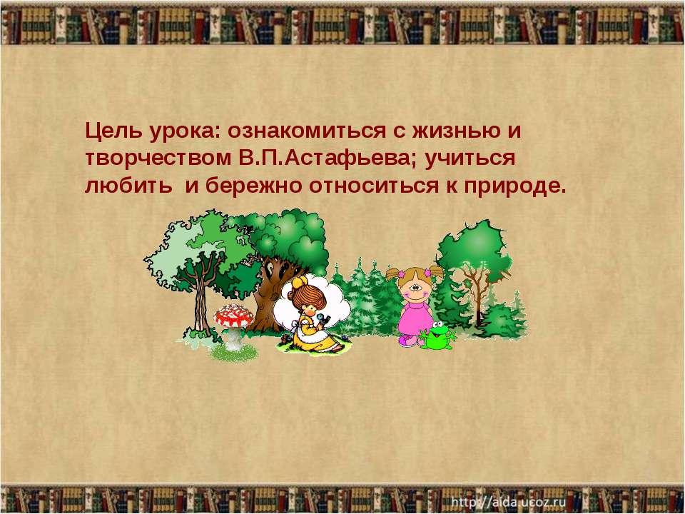 Цель урока: ознакомиться с жизнью и творчеством В.П.Астафьева; учиться любить...