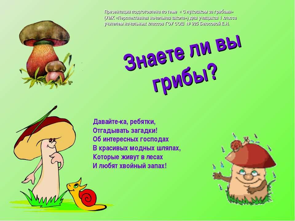 Знаете ли вы грибы? Давайте-ка, ребятки, Отгадывать загадки! Об интересных го...