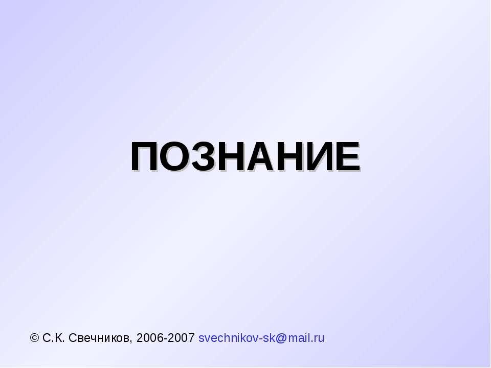 ПОЗНАНИЕ © С.К. Свечников, 2006-2007 svechnikov-sk@mail.ru