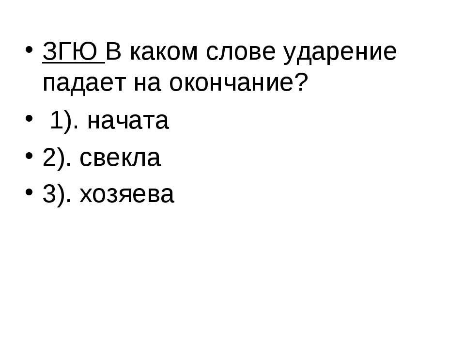 ЗГЮ В каком слове ударение падает на окончание? 1). начата 2). свекла 3). хоз...