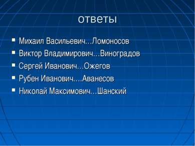 ответы Михаил Васильевич…Ломоносов Виктор Владимирович…Виноградов Сергей Иван...