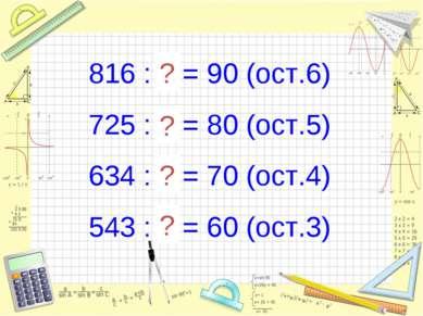 816 : 9 = 90 (ост.6) 725 : 9 = 80 (ост.5) 634 : 9 = 70 (ост.4) 543 : 9 = 60 (...