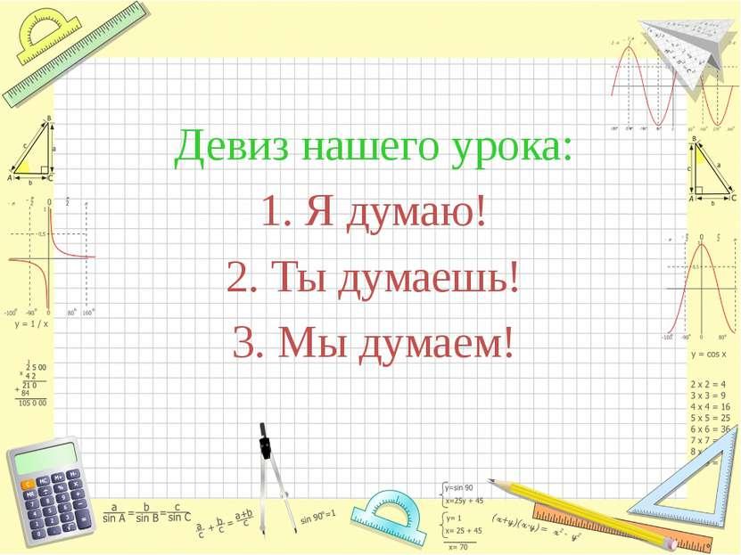 Девиз нашего урока: 1. Я думаю! 2. Ты думаешь! 3. Мы думаем!