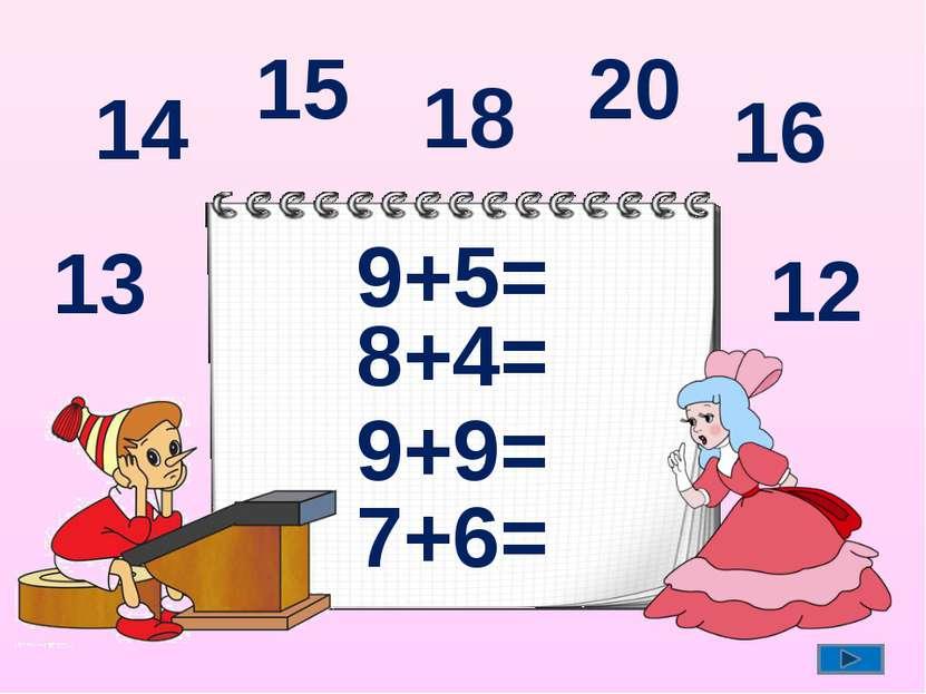9+5= 8+4= 9+9= 7+6= 14 12 18 13 15 20 16
