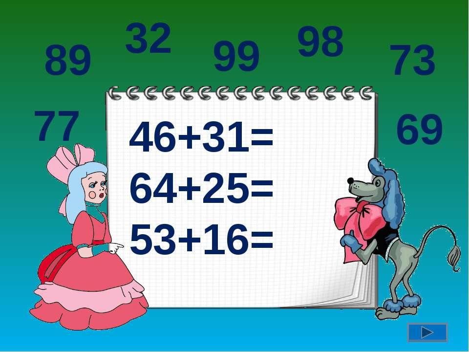 46+31= 64+25= 53+16= 89 77 32 99 98 73 69