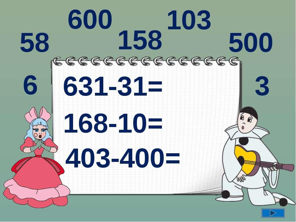 631-31= 168-10= 403-400= 158 600 3 103 6 58 500