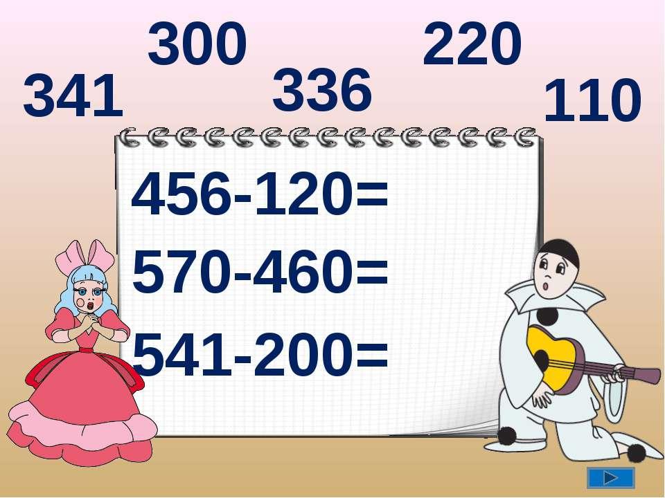 456-120= 570-460= 541-200= 336 110 341 300 220