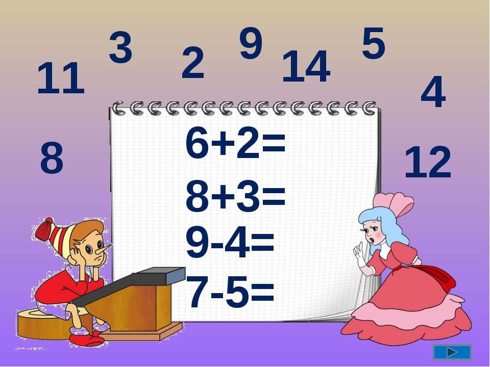 6+2= 8+3= 9-4= 7-5= 8 11 2 12 9 14 3 4 5