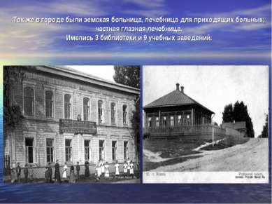 Так же в городе были земская больница, лечебница для приходящих больных; част...