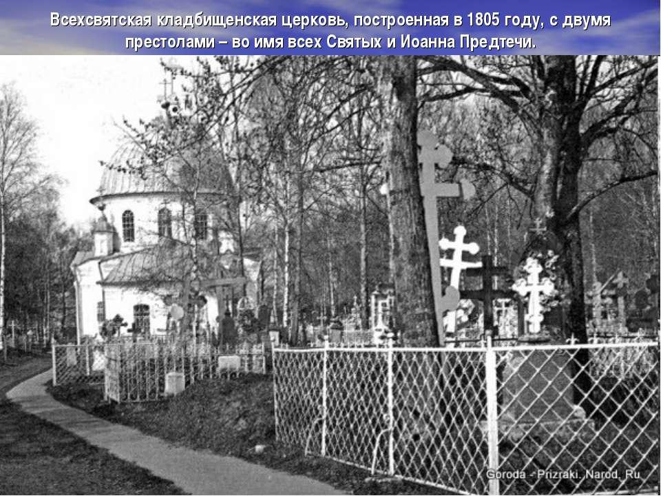 Всехсвятская кладбищенская церковь, построенная в 1805году, с двумя престола...