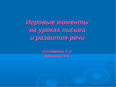 Игровые моменты на уроках письма и развития речи Суставова С.А. Юшкина Л.А.