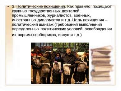 3. Политические похищения. Как правило, похищают крупных государственных деят...