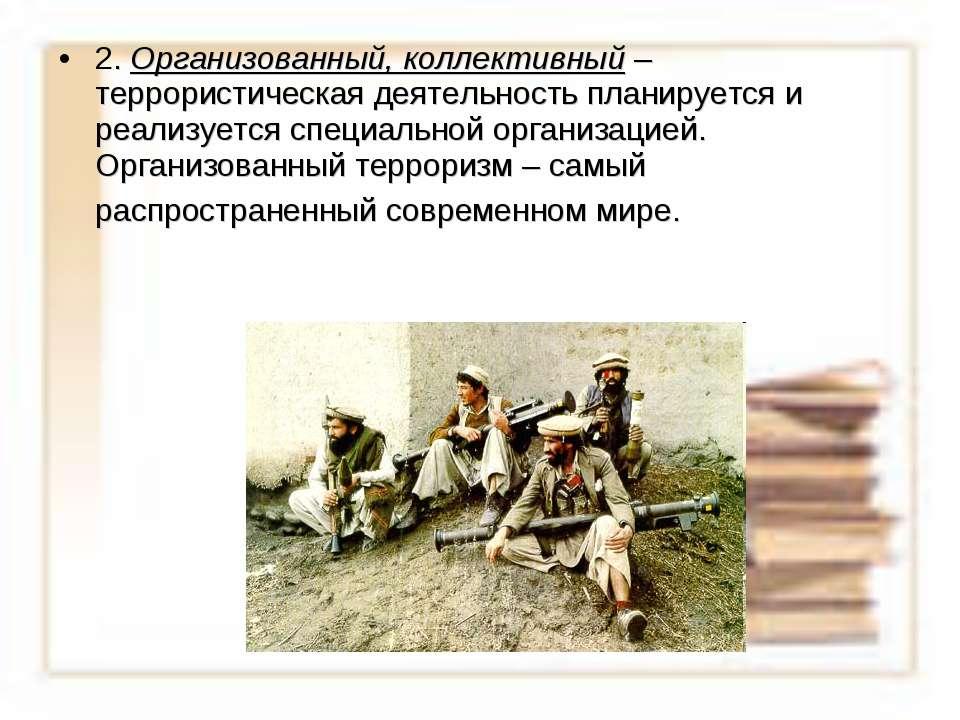 2. Организованный, коллективный – террористическая деятельность планируется и...