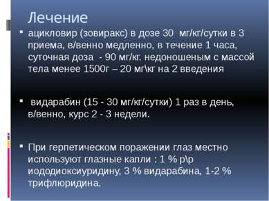 Лечение ацикловир (зовиракс) в дозе 30 мг/кг/сутки в 3 приема, в/венно медлен...