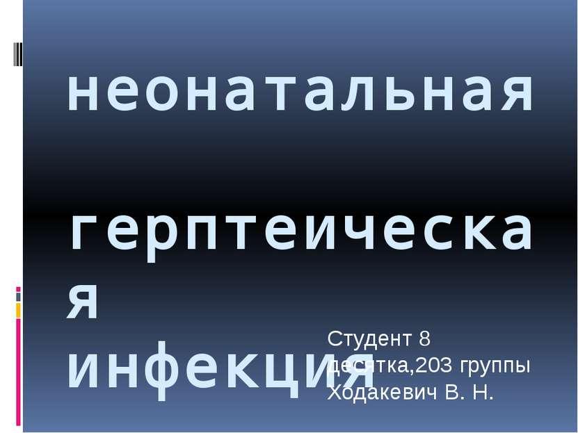 неонатальная герптеическая инфекция Студент 8 десятка,203 группы Ходакевич В. Н.
