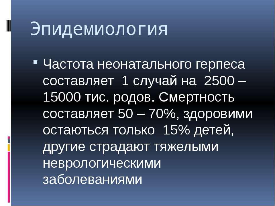 Эпидемиология Частота неонатального герпеса составляет 1 случай на 2500 – 150...