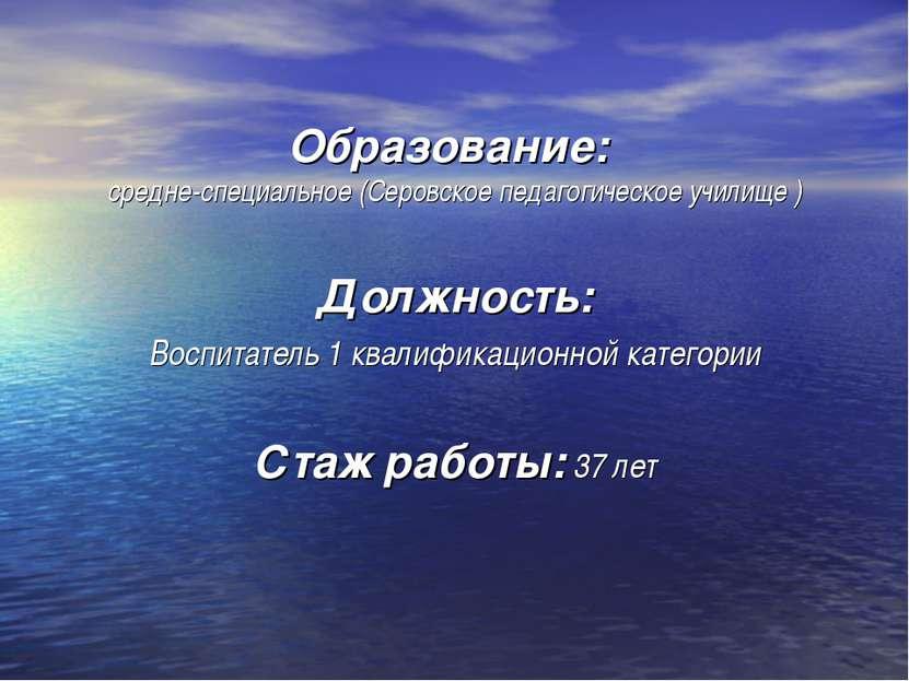 Образование: средне-специальное (Серовское педагогическое училище ) Должность...