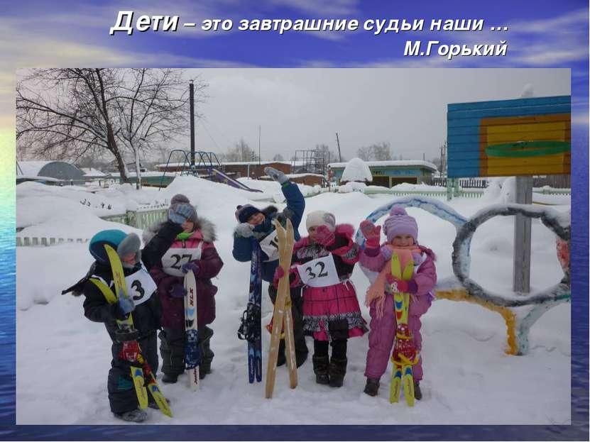 Дети – это завтрашние судьи наши … М.Горький