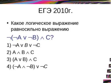 ЕГЭ 2010г. Какое логическое выражение равносильно выражению ( А v В) С? 1) А ...