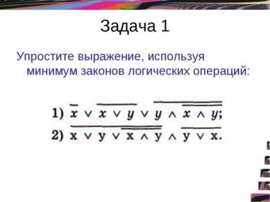 Задача 1 Упростите выражение, используя минимум законов логических операций: