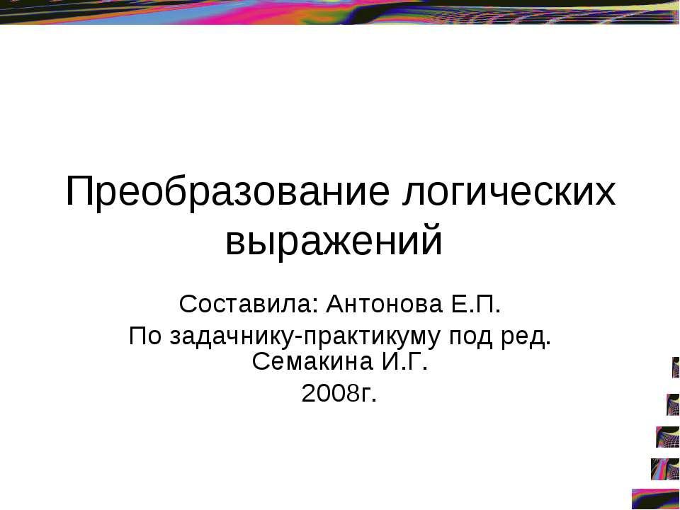 Преобразование логических выражений Составила: Антонова Е.П. По задачнику-пра...