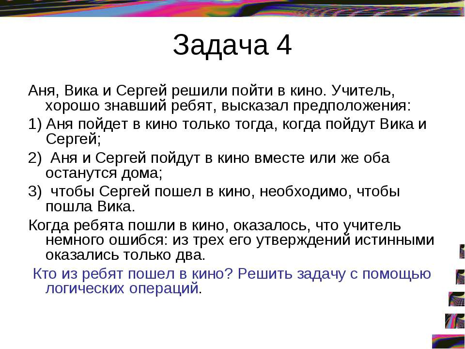 Задача 4 Аня, Вика и Сергей решили пойти в кино. Учитель, хорошо знавший ребя...