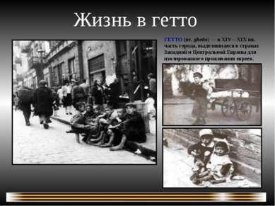 Жизнь в гетто ГЕТТО (ит. ghetto) — в XIV—XIXвв. часть города, выделявшаяся в...