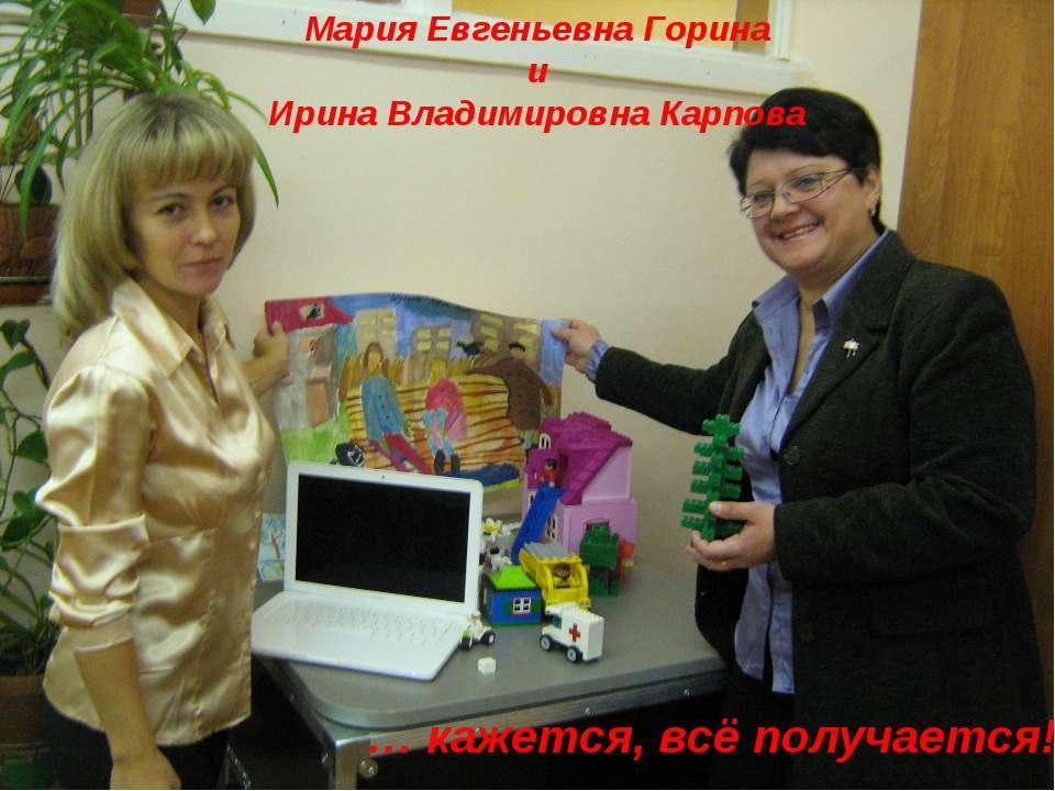 Мария Евгеньевна Горина и Ирина Владимировна Карпова … кажется, всё получается!!