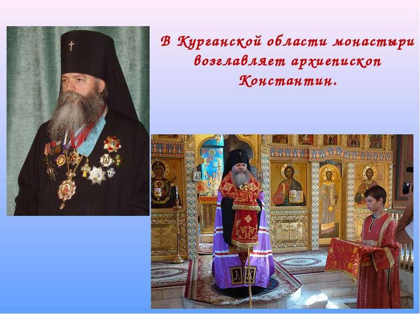 В Курганской области монастыри возглавляет архиепископ Константин.