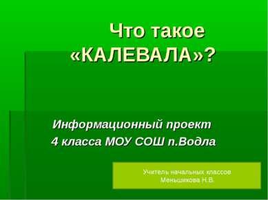 Что такое «КАЛЕВАЛА»? Информационный проект 4 класса МОУ СОШ п.Водла Учитель ...