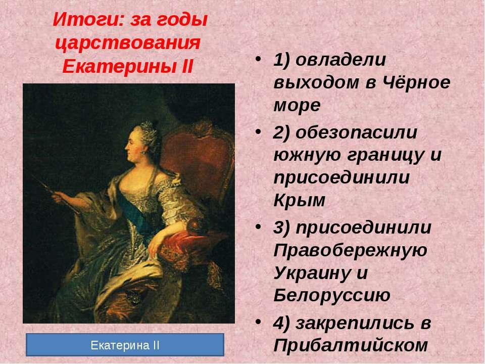 Итоги: за годы царствования Екатерины II 1) овладели выходом в Чёрное море 2)...