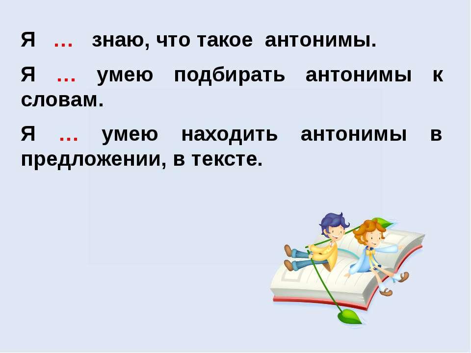 Я … знаю, что такое антонимы. Я … умею подбирать антонимы к словам. Я … умею ...