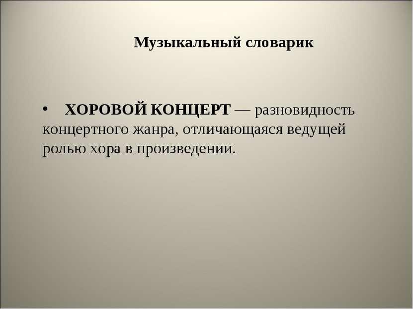 Музыкальный словарик ХОРОВОЙ КОНЦЕРТ — разновидность концертного жанра, отлич...