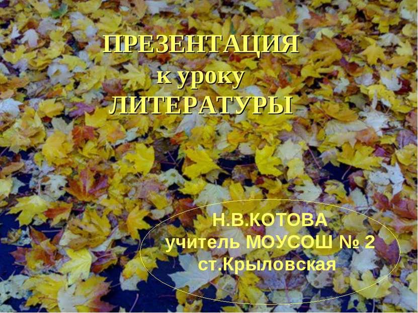 ПРЕЗЕНТАЦИЯ к уроку ЛИТЕРАТУРЫ Н.В.КОТОВА учитель МОУСОШ № 2 ст.Крыловская