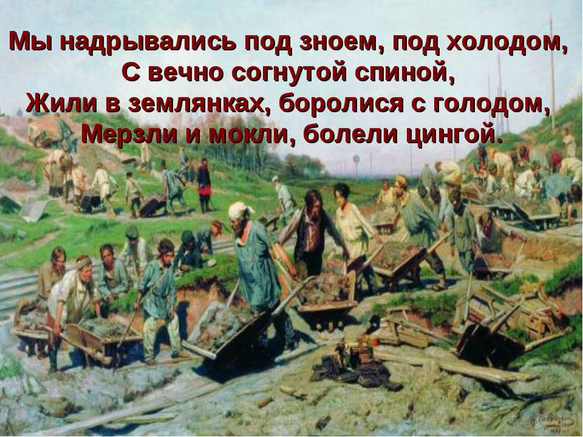 Мы надрывались под зноем, под холодом, С вечно согнутой спиной, Жили в землян...