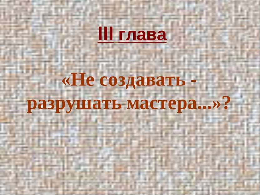 III глава «Не создавать - разрушать мастера...»?