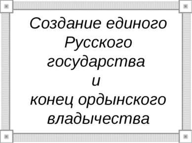 Создание единого Русского государства и конец ордынского владычества