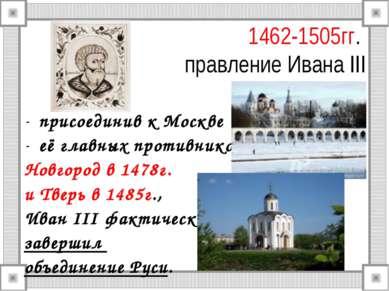 1462-1505гг. правление Ивана III присоединив к Москве её главных противников ...