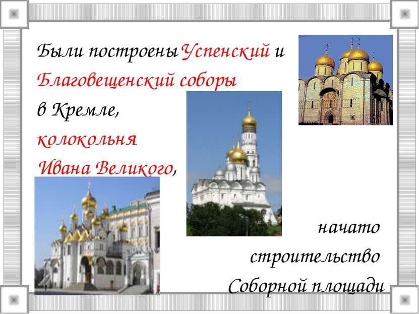 Были построены Успенский и Благовещенский соборы в Кремле, колокольня Ивана В...