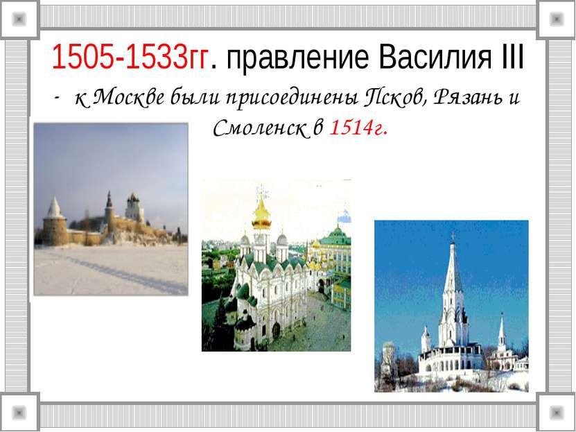 1505-1533гг. правление Василия III к Москве были присоединены Псков, Рязань и...