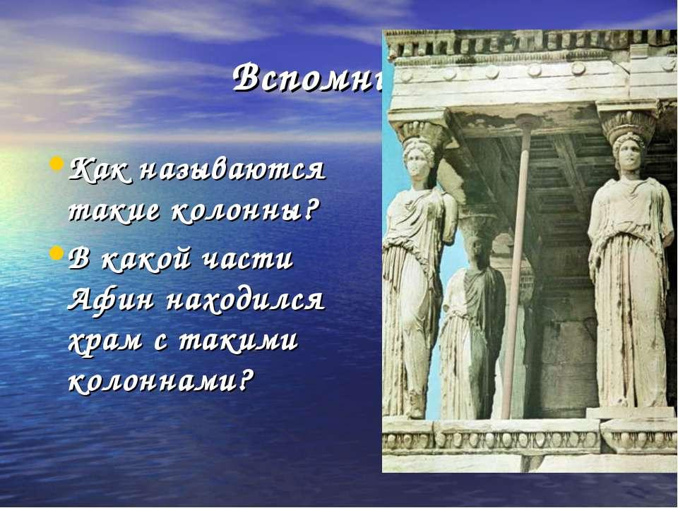 Вспомните ! Как называются такие колонны? В какой части Афин находился храм с...