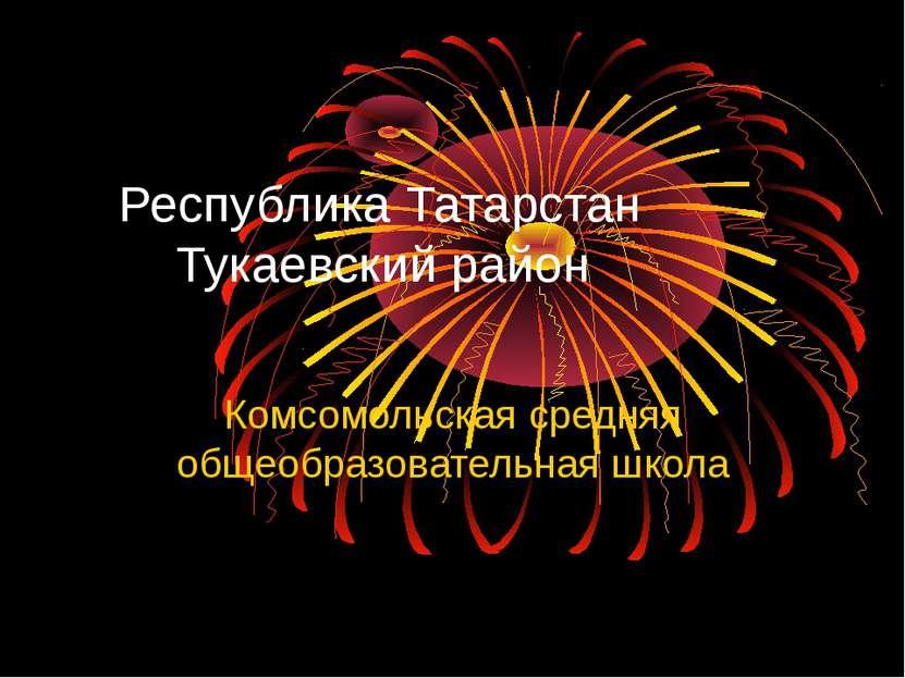 Республика Татарстан Тукаевский район Комсомольская средняя общеобразовательн...