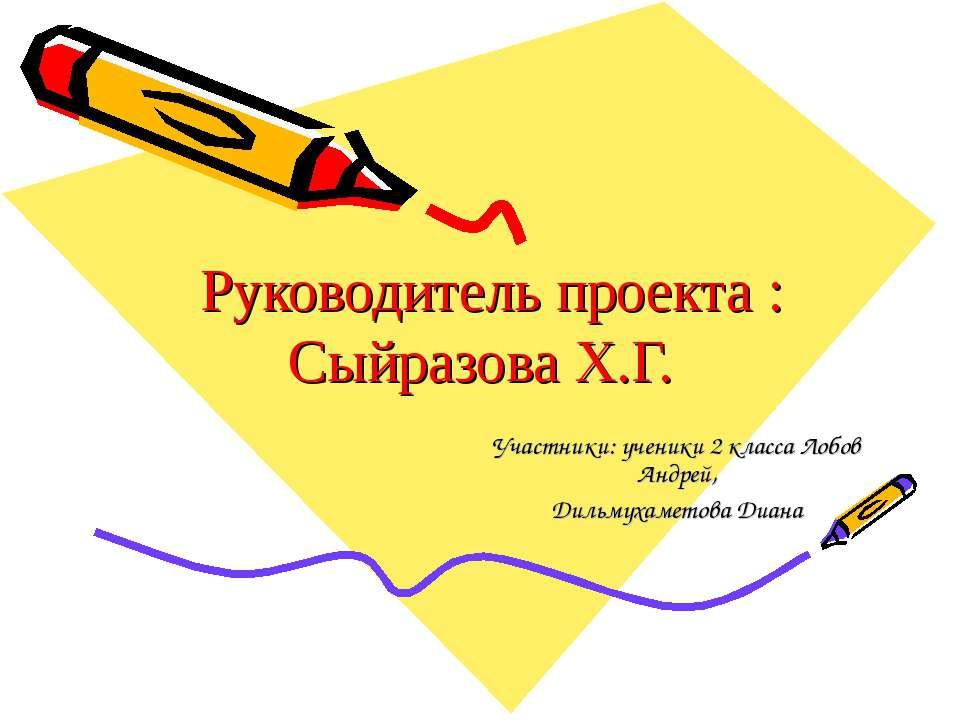 Руководитель проекта : Сыйразова Х.Г. Участники: ученики 2 класса Лобов Андре...