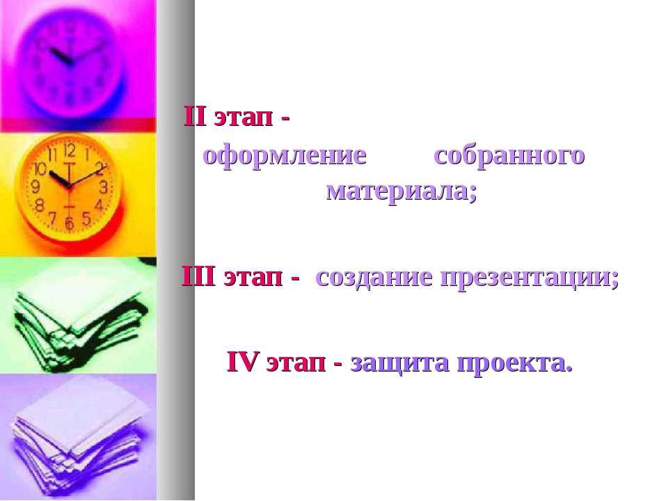 II этап - оформление собранного материала; III этап - создание презентации; I...
